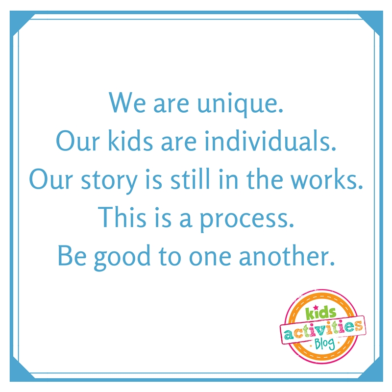 We are unique. Our kids are individuals. Our story is still in the works. This is a process. Be good to one another.